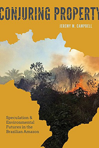 Conjuring Property: Speculation and Environmental Futures in the Brazilian Amazon (Culture, Place, and Nature)