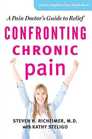 Confronting Chronic Pain: A Pain Doctor's Guide to Relief (A Johns Hopkins Press Health Book)