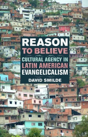 Reason to Believe: Cultural Agency in Latin American Evangelicalism (The Anthropology of Christianity)