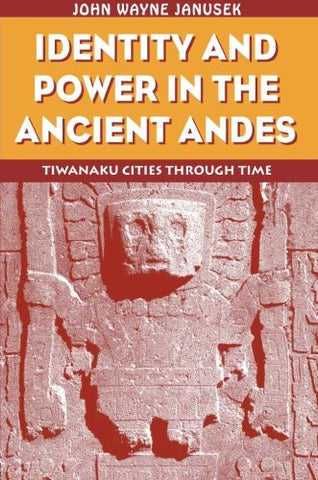 Identity and Power in the Ancient Andes: Tiwanaku Cities through Time (Critical Perspectives Inidentity, Memory & the Built Environment)