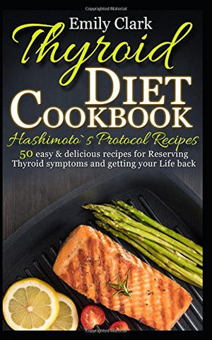Thyroid Diet Cookbook-Hashimoto`s Protocol Recipes: 50 Easy & Delicious recipes for Reserving Thyroid Symptoms and Getting Your Life Back