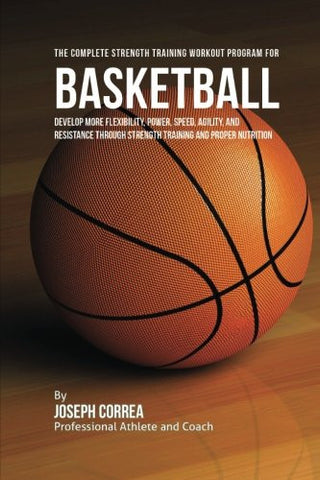 The Complete Strength Training Workout Program for Basketball: Develop more flexibility, power, speed, agility, and resistance through strength tr