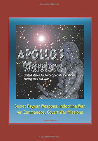 Apollo's Warriors: U.S. Air Force Special Operations during the Cold War - Secret Psywar Weapons, Indochina War, Air Commandos, Covert War Mission