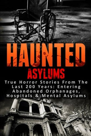 Haunted Asylums: True Horror Stories From The Last 200 Years: Entering Abandoned Orphanages, Hospitals & Mental Asylums (Haunted Places, Scary Gho