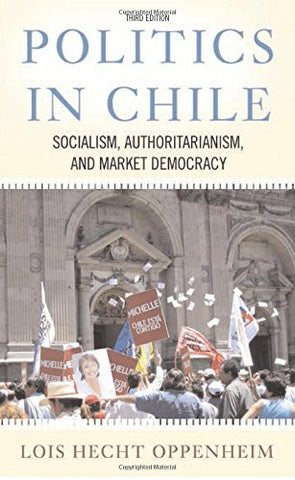 Politics In Chile: Socialism, Authoritarianism, and Market Democracy