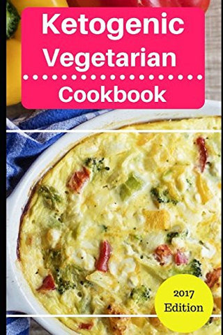 Ketogenic Vegetarian Cookbook: Delicious Ketogenic Diet Vegetarian Recipes For Burning Fat! (Ketogenic Vegetarian Diet)