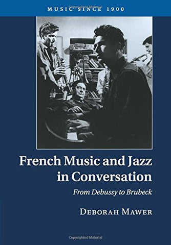 French Music and Jazz in Conversation: From Debussy to Brubeck (Music since 1900)