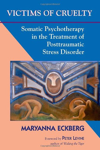 Victims of Cruelty: Somatic Psychotherapy in the Healing of Posttraumatic Stress Disorder