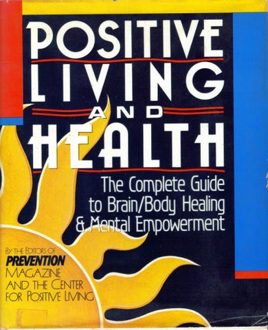 Positive Living and Health: The Complete Guide to Brain/Body Healing and Mental Empowerment