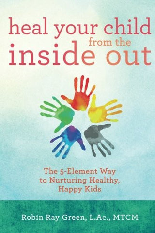 Heal Your Child from the Inside Out: The 5-Element Way to Nurturing Healthy, Happy Kids