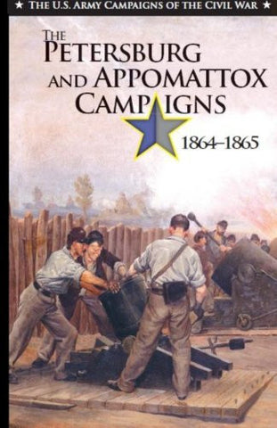 The Petersburg and Appomattox Campaigns 1864-1865 (The U.S. Army Campaigns of the Civil War)