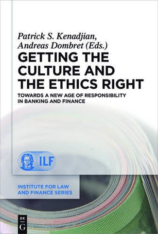 Getting the Culture and the Ethics Right: Towards a New Age of Responsibility in Banking and Finance (Institute for Law and Finance Series)