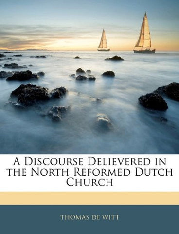 A Discourse Delievered in the North Reformed Dutch Church