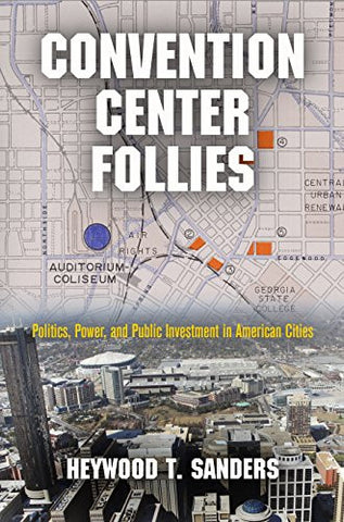 Convention Center Follies: Politics, Power, and Public Investment in American Cities (American Business, Politics, and Society)