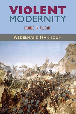 Violent Modernity: France in Algeria (Harvard Middle Eastern Monographs)