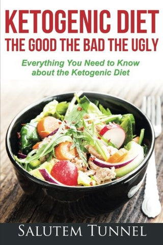Ketogenic Diet : The Good The Bad The Ugly: Everything You Need To Know About The Ketogenic Diet (Weight Loss, Ketogenic Diet for Beginners, Ketos