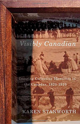 Visibly Canadian: Imaging Collective Identities in the Canadas, 1820-1910 (McGill-Queen's/Beaverbrook Canadian Foundation Studies in Art History)
