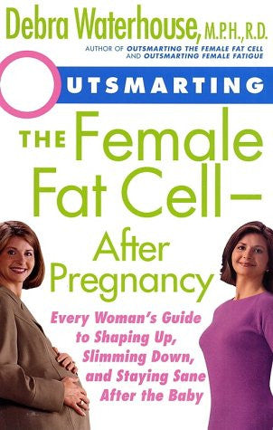 Outsmarting the Female Fat Cell--After Pregnancy: Every Woman's Guide to Shaping Up, Slimming Down, and Staying Sane After the Baby