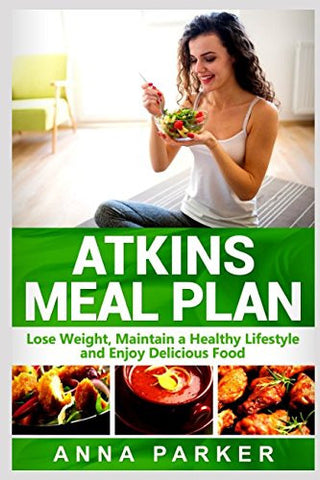 Atkins Meal Plan: Lose Weight, Maintain a Healthy Lifestyle and Enjoy Delicious Food