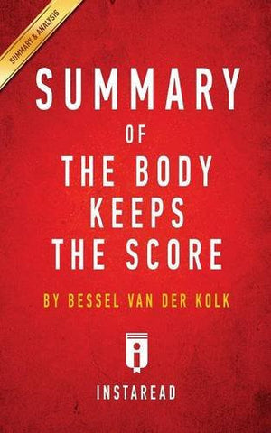 Summary of the Body Keeps the Score: By Bessel Van Der Kolk M.D. Includes Analysis