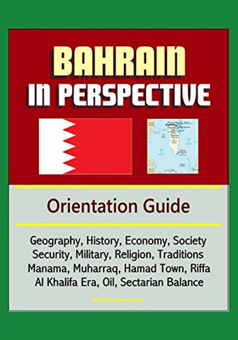 Bahrain in Perspective - Orientation Guide: Geography, History, Economy, Society, Security, Military, Religion, Traditions, Manama, Muharraq, Hama