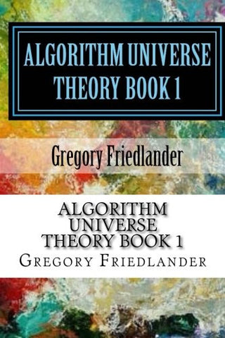 Algorithm Universe Theory Book 1: An Overview of the origin of space time and quantum phenomena (Volume 1)