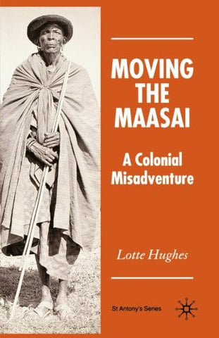 Moving the Maasai: A Colonial Misadventure (St Antony's)
