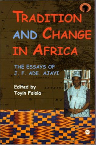 Tradition and Change in Africa: The Essays of J. F. Ade. Ajayi (Classic Authors and Texts on Africa)