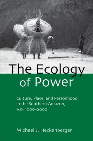 The Ecology of Power: Culture, Place and Personhood in the Southern Amazon, AD 1000-2000 (Critical Perspectives in Identity, Memory & the Built En