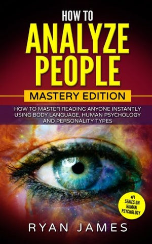 How to Analyze People: Mastery Edition - How to Master Reading Anyone Instantly Using Body Language, Human Psychology and Personality Types (How t