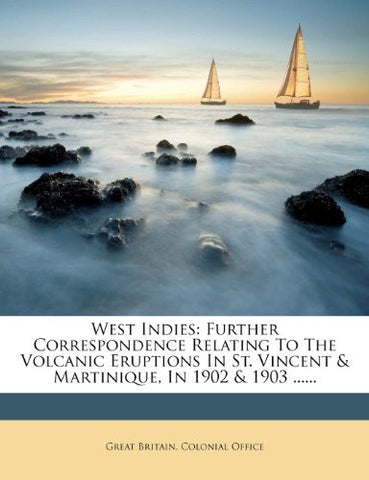 West Indies: Further Correspondence Relating To The Volcanic Eruptions In St. Vincent & Martinique, In 1902 & 1903 ......