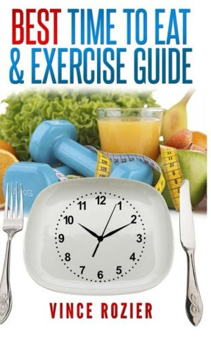 Best Time To Eat & Exercise Guide: The best time to exercise, eat (carbs, proteins, veggies, fruit, fiber, dairy, etc.) and drink (water, alcohol,