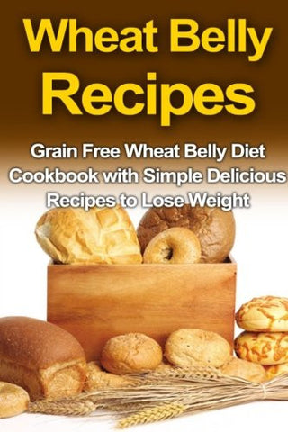 Wheat Belly Recipes: Grain Free Wheat Belly Diet Cookbook with Simple Delicious Recipes to Lose Weight