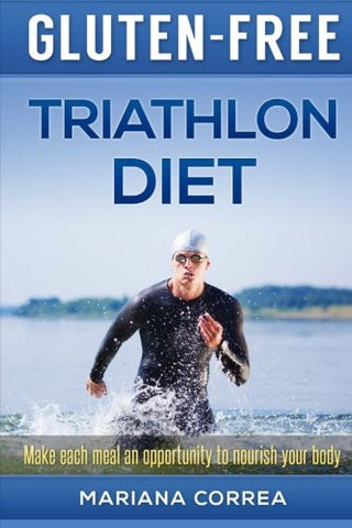 GLUTEN-FREE TRIATHLON Diet: Make each bite an opportunity to improve your performance