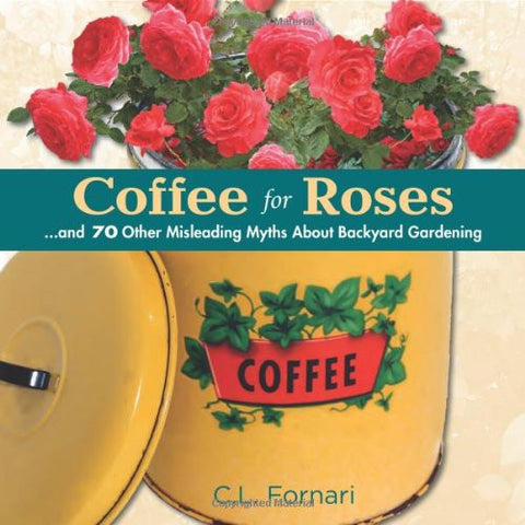 Coffee for Roses: ...and 70 Other Misleading Myths About Backyard Gardening