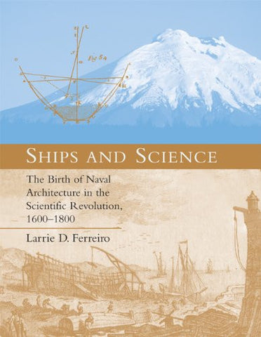 Ships and Science: The Birth of Naval Architecture in the Scientific Revolution, 1600-1800 (Transformations: Studies in the History of Science and