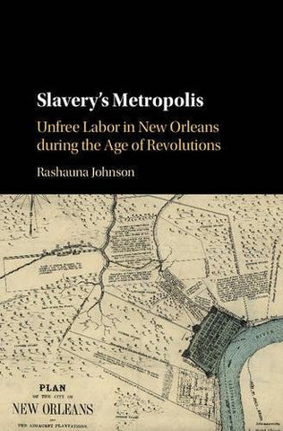 Slavery's Metropolis: Unfree Labor in New Orleans during the Age of Revolutions (Cambridge Studies on the African Diaspora)