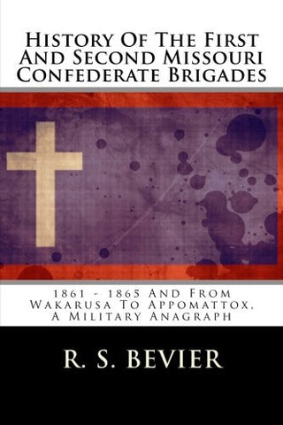 History Of The First And Second Missouri Confederate Brigades: 1861 - 1865 And From Wakarusa To Appomattox, A Military Anagraph