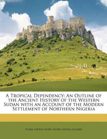A Tropical Dependency: An Outline of the Ancient History of the Western Sudan with an Account of the Modern Settlement of Northern Nigeria