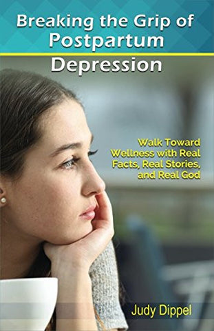 Breaking the Grip of Postpartum Depression: Walk Toward Wellness with Real Facts, Real Stories, and Real God