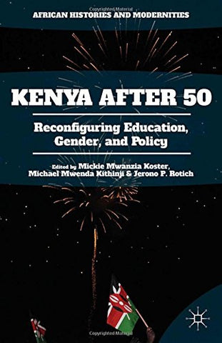 Kenya After 50: Reconfiguring Education, Gender, and Policy (African Histories and Modernities)