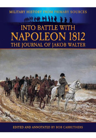 Into Battle With Napoleon 1812: The Journal of Jakob Walter (Military History from Primary Sources)