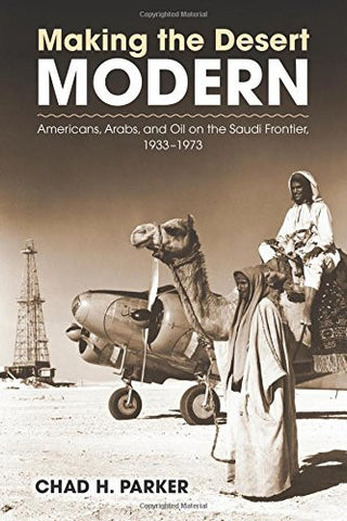 Making the Desert Modern: Americans, Arabs, and Oil on the Saudi Frontier, 1933–1973 (Culture, Politics, and the Cold War)