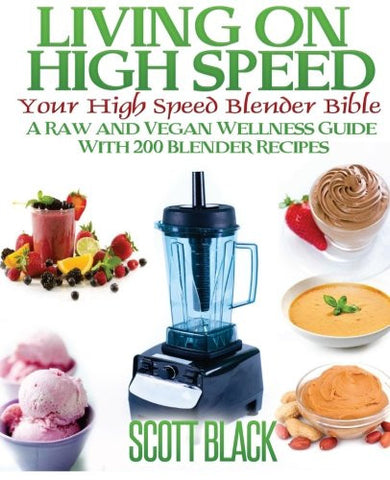 Living On High Speed: Your High Speed Blender Bible A Raw And Vegan Wellness Guide With 200 Blender Recipes