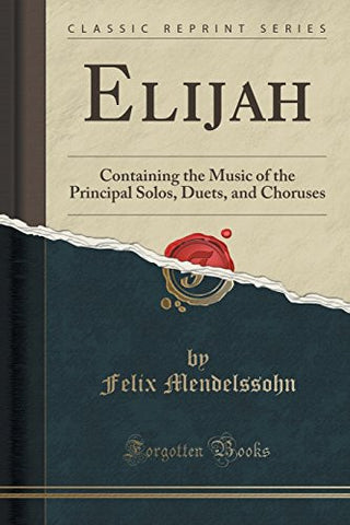 Elijah: Containing the Music of the Principal Solos, Duets, and Choruses (Classic Reprint)