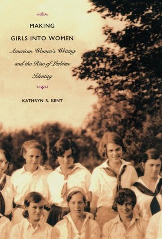 Making Girls into Women: American Women's Writing and the Rise of Lesbian Identity (Series Q)