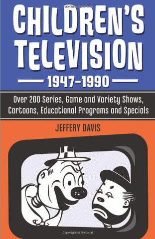 Children's Television, 1947-1990: Over 200 Series, Game and Variety Shows, Cartoons, Educational Programs, and Specials