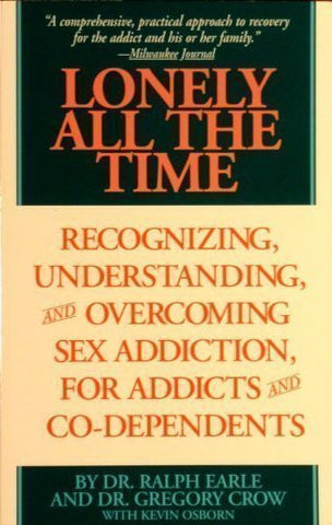 Lonely All The Time: Recognizing, Understanding, and Overcoming Sex Addiction, for Addicts and Co-dependents