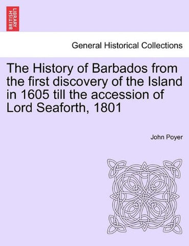 The History of Barbados from the first discovery of the Island in ... 1605 till the accession of Lord Seaforth, 1801.