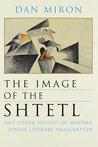 Image of the Shtetl and Other Studies of Modern Jewish Literary Imagination (Judaic Traditions in Literature, Music, and Art)